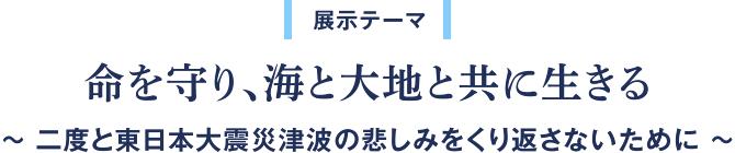 展示テーマ「いのちを守り、海と大地と共に生きる。 〜二度と東日本大震災津波の悲しみを繰り返さないために〜」